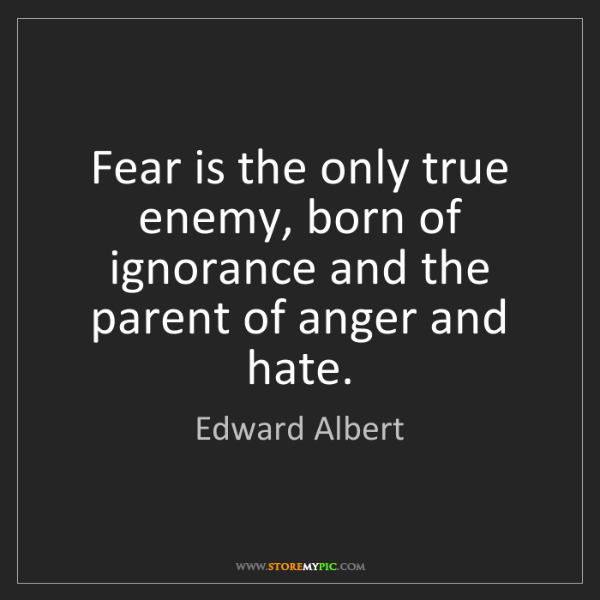Edward Albert: Fear is the only true enemy, born of ignorance and the...