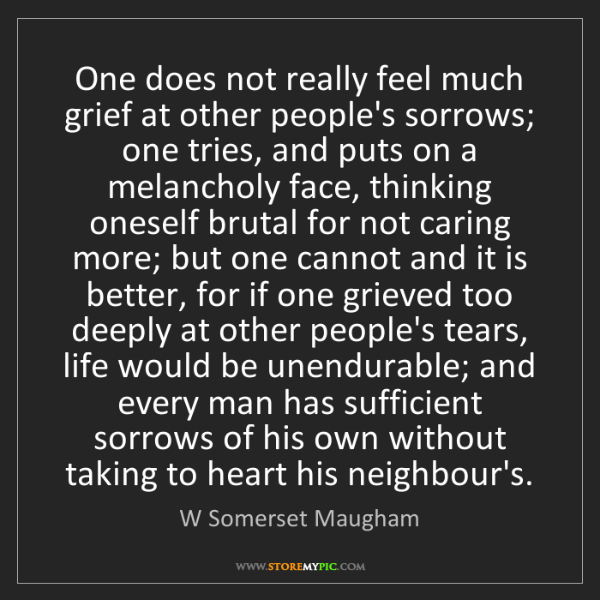 W Somerset Maugham: One does not really feel much grief at other people's...