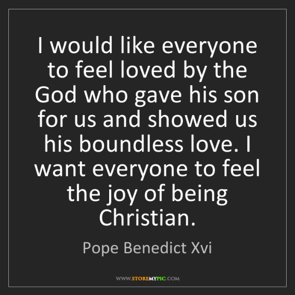 Pope Benedict Xvi: I would like everyone to feel loved by the God who gave...