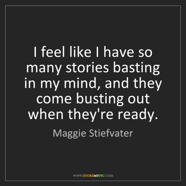 Maggie Stiefvater: I feel like I have so many stories basting in my mind,...