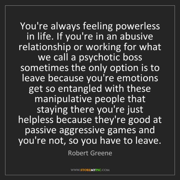 Robert Greene: You're always feeling powerless in life. If you're in...