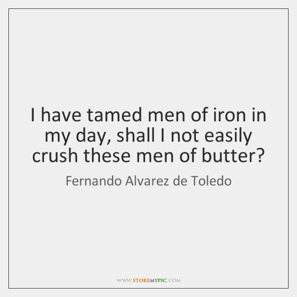I have tamed men of iron in my day, shall I not ...