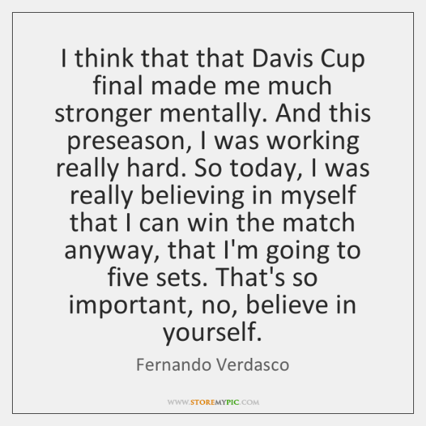 I think that that Davis Cup final made me much stronger mentally. ...
