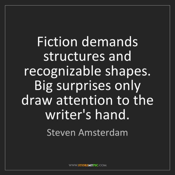 Steven Amsterdam: Fiction demands structures and recognizable shapes. Big...