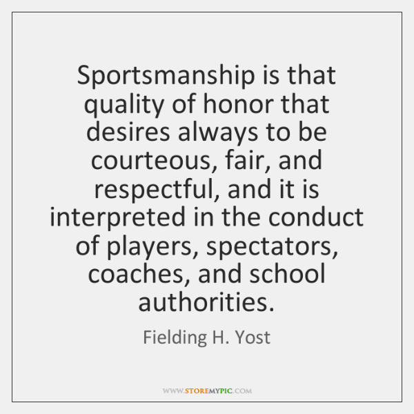 Sportsmanship is that quality of honor that desires always to be courteous, ...