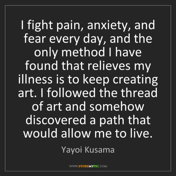 Yayoi Kusama: I fight pain, anxiety, and fear every day, and the only...