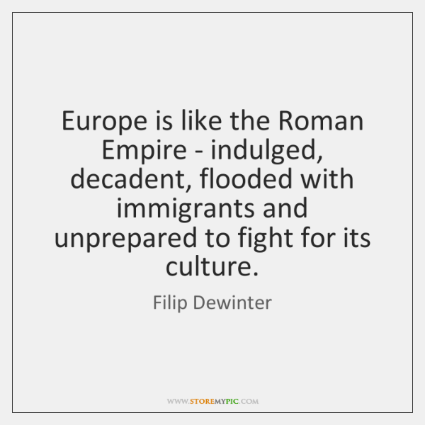Europe is like the Roman Empire - indulged, decadent, flooded with immigrants ...