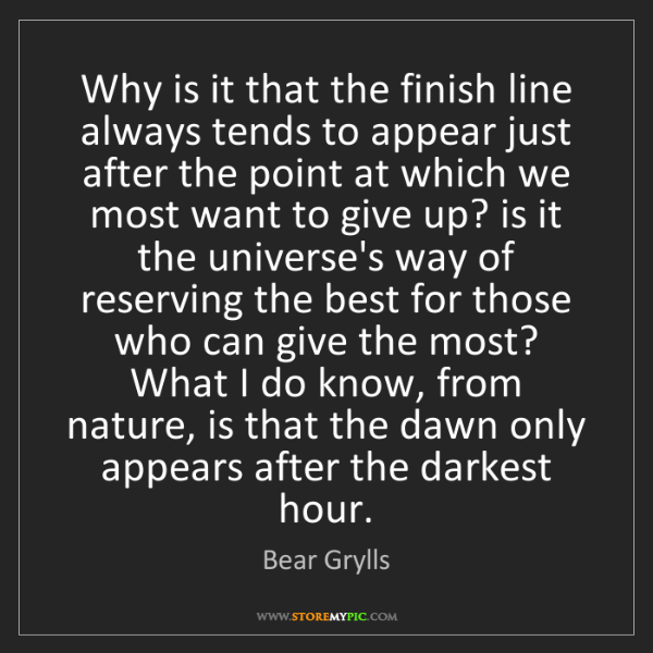 Bear Grylls: Why is it that the finish line always tends to appear...