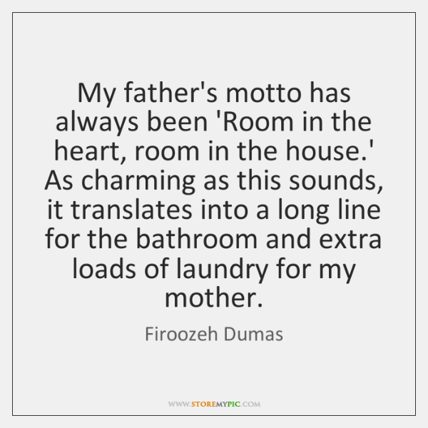 My father's motto has always been 'Room in the heart, room in ...