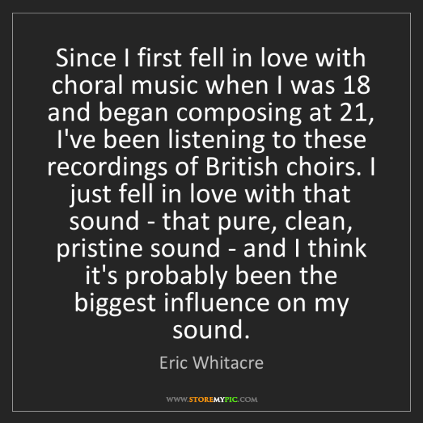 Eric Whitacre: Since I first fell in love with choral music when I was...