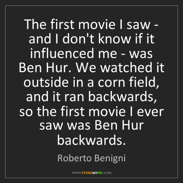 Roberto Benigni: The first movie I saw - and I don't know if it influenced...