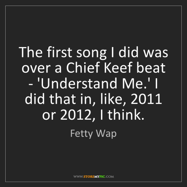 Fetty Wap: The first song I did was over a Chief Keef beat - 'Understand...