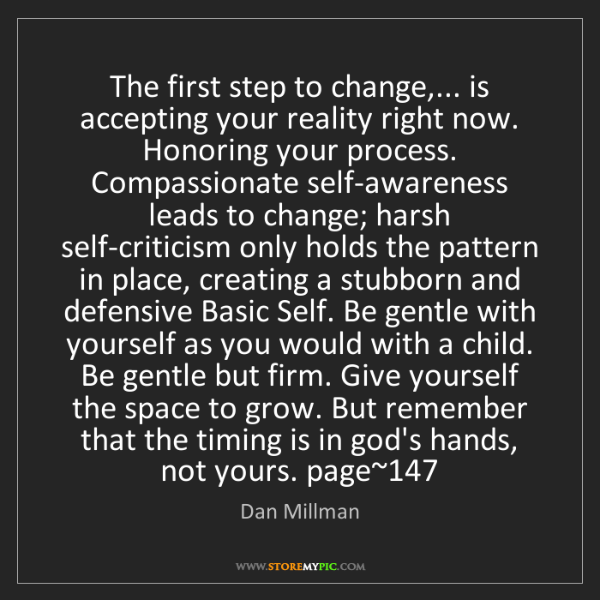 Dan Millman: The first step to change,... is accepting your reality...