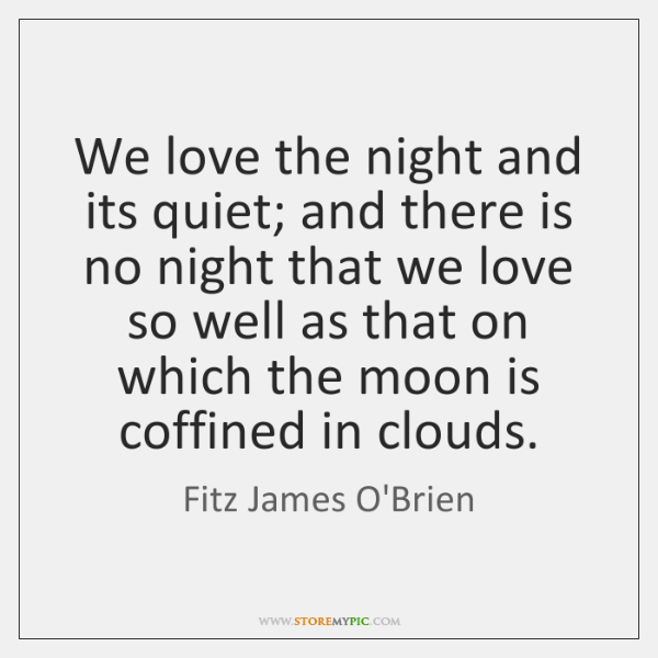 We love the night and its quiet; and there is no night ...