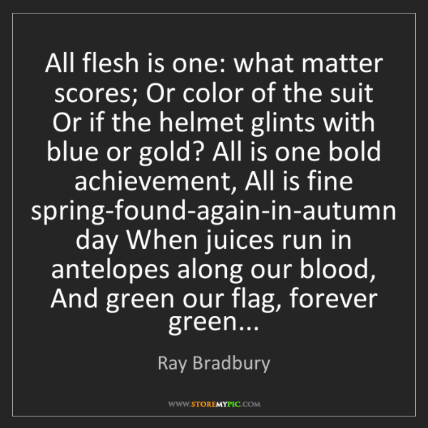 Ray Bradbury: All flesh is one: what matter scores; Or color of the...