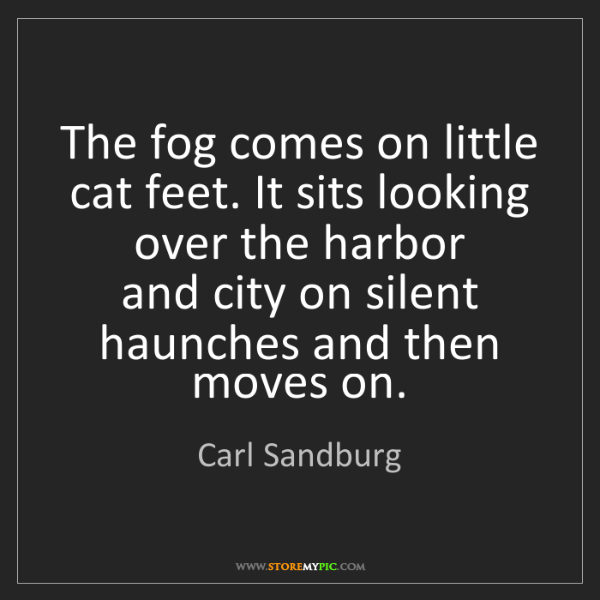 Carl Sandburg: The fog comes on little cat feet. It sits looking over...
