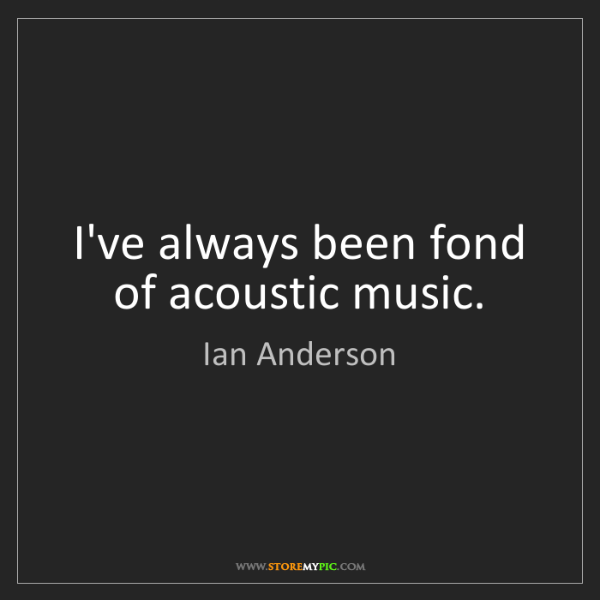 Ian Anderson: I've always been fond of acoustic music.