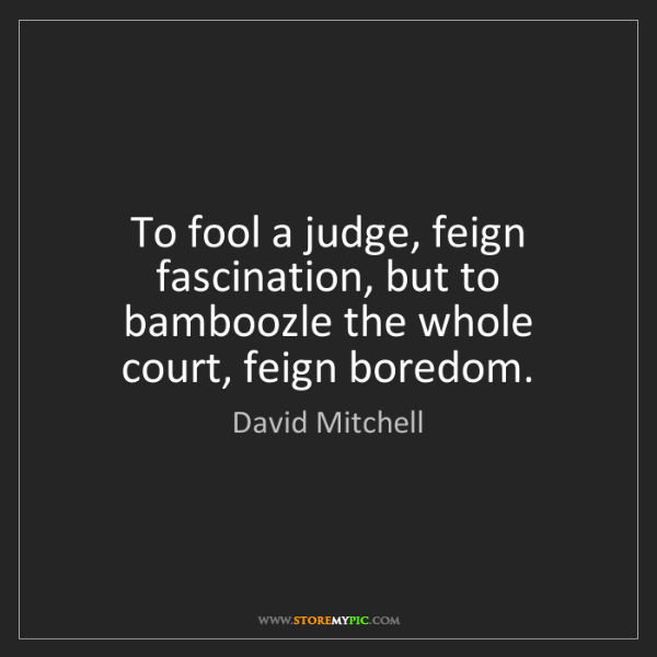 David Mitchell: To fool a judge, feign fascination, but to bamboozle...