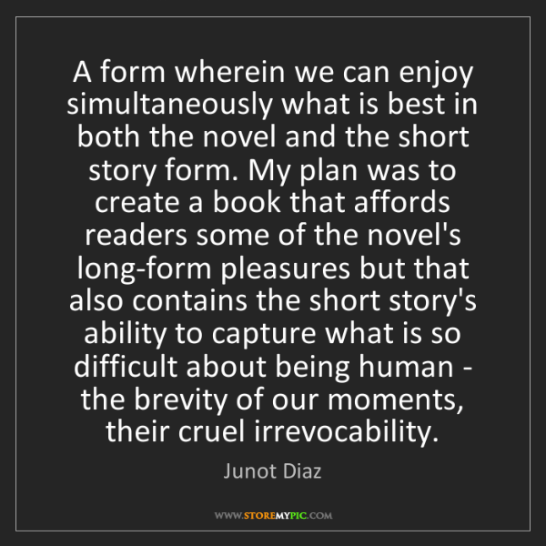 Junot Diaz: A form wherein we can enjoy simultaneously what is best...