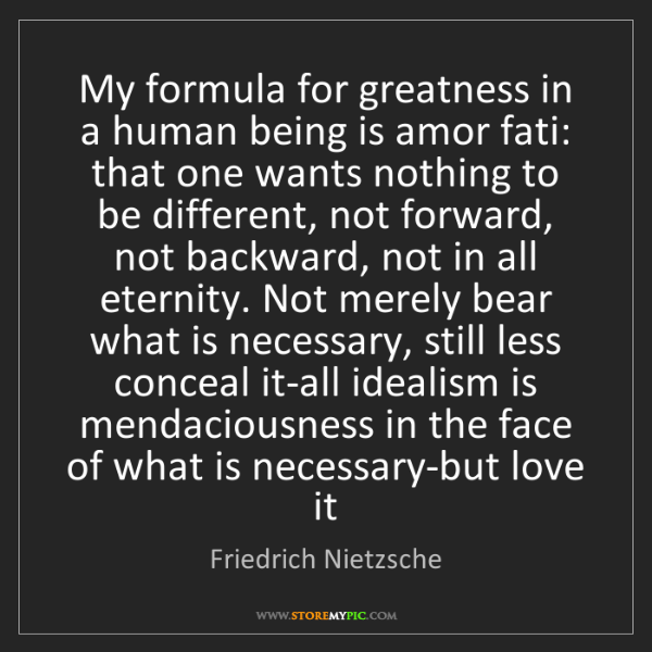 Friedrich Nietzsche: My formula for greatness in a human being is amor fati:...