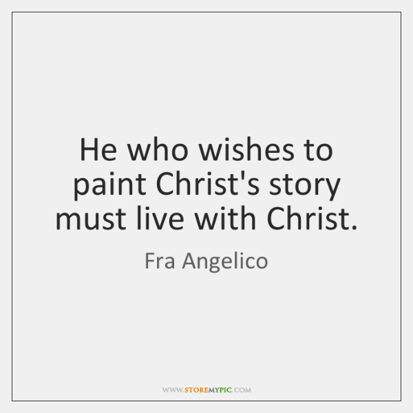 He who wishes to paint Christ's story must live with Christ.