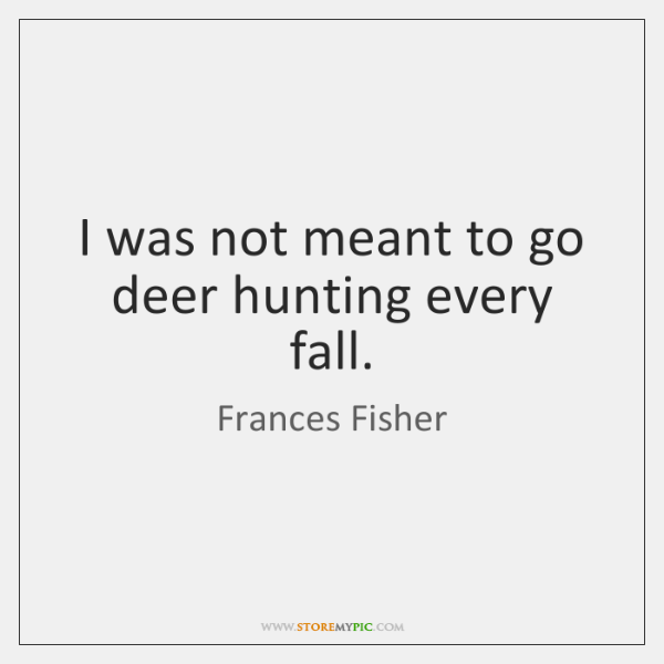 I was not meant to go deer hunting every fall.