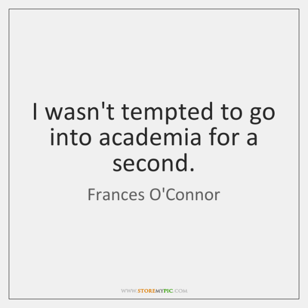 I wasn't tempted to go into academia for a second.