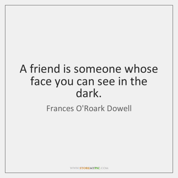 A friend is someone whose face you can see in the dark.