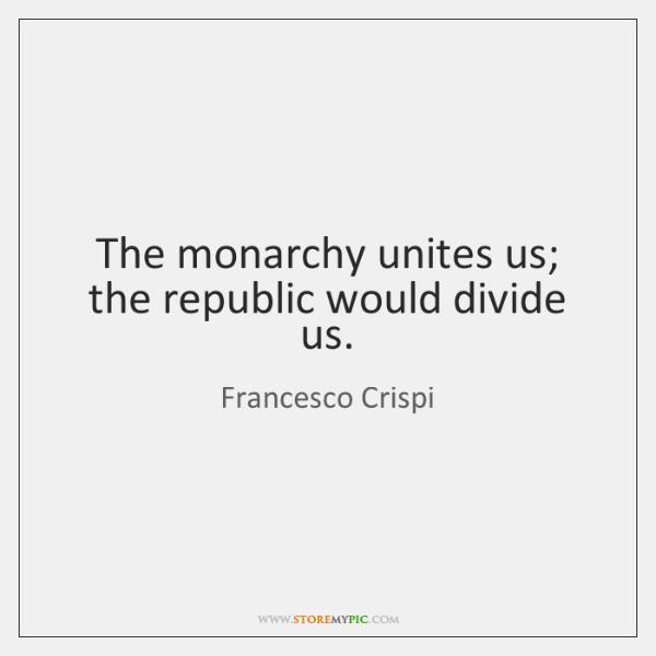 The monarchy unites us; the republic would divide us.