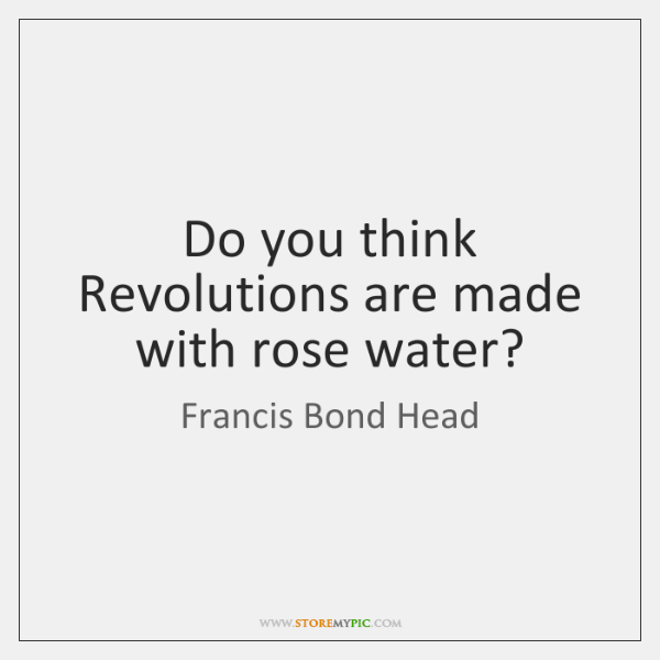 Do you think Revolutions are made with rose water?