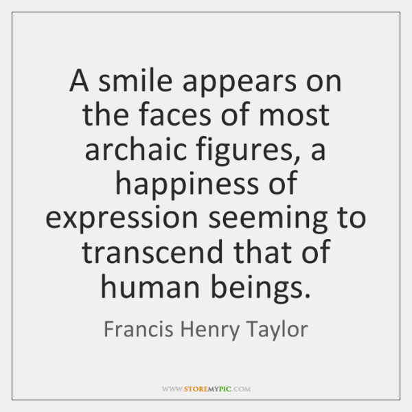 A smile appears on the faces of most archaic figures, a happiness ...