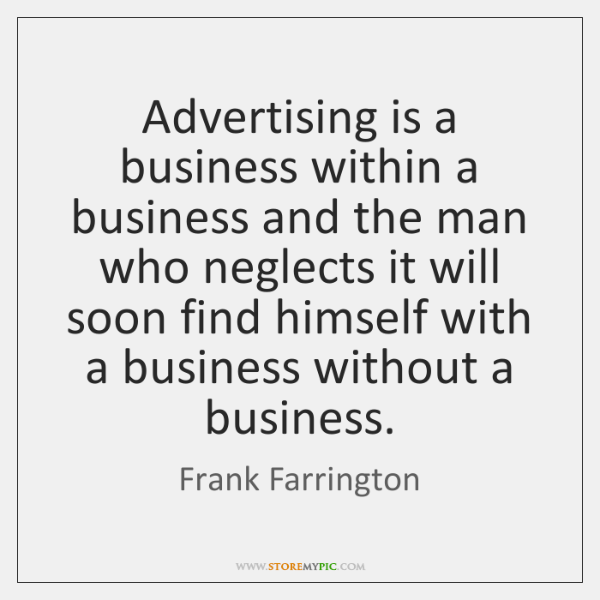 Advertising is a business within a business and the man who neglects ...