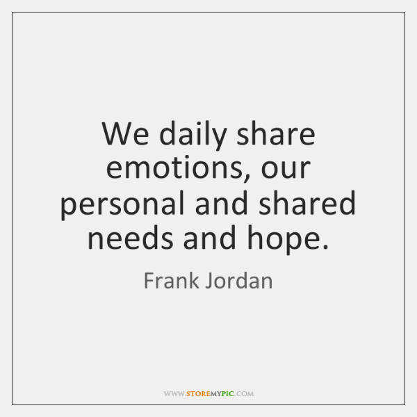 We daily share emotions, our personal and shared needs and hope.