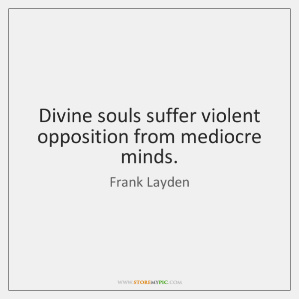 Divine souls suffer violent opposition from mediocre minds.