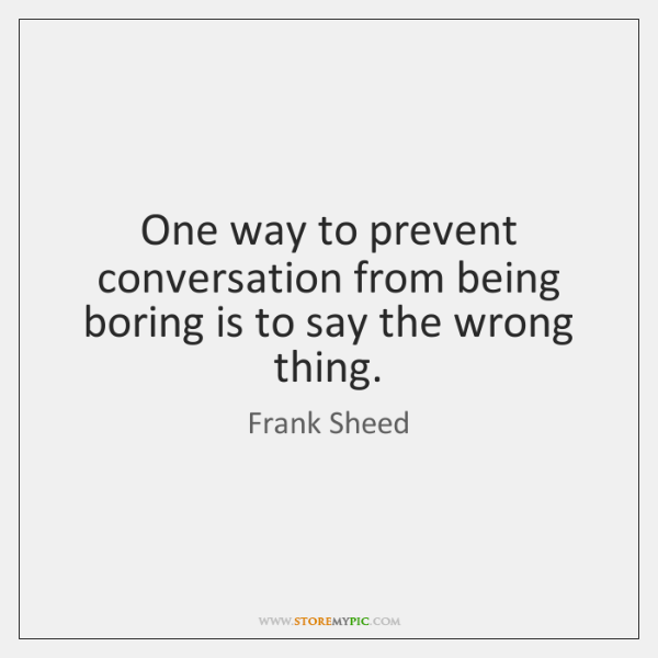 One way to prevent conversation from being boring is to say the ...
