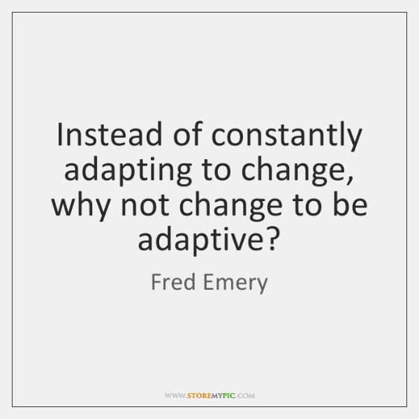 Instead of constantly adapting to change, why not change to be adaptive?
