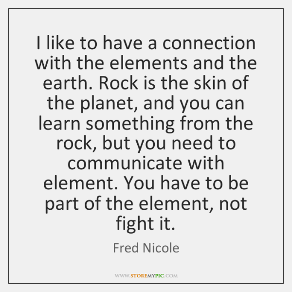 I like to have a connection with the elements and the earth. ...