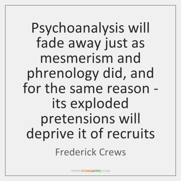 Psychoanalysis will fade away just as mesmerism and phrenology did, and for ...