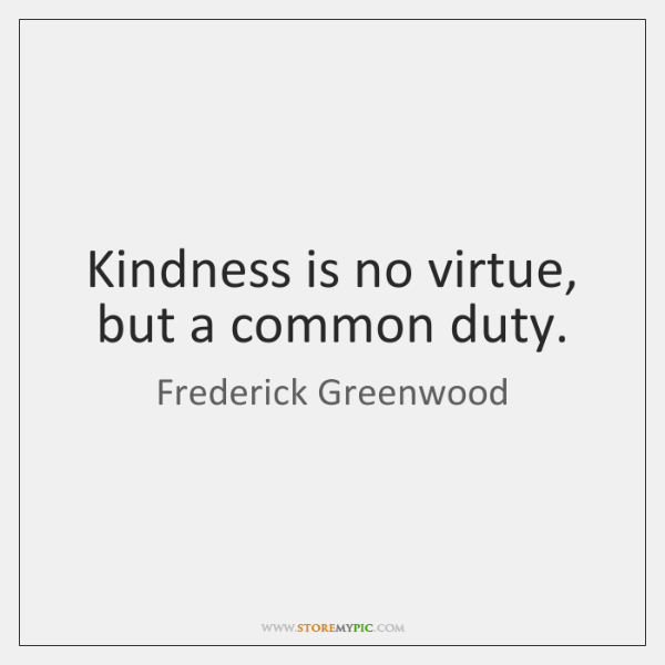 Kindness is no virtue, but a common duty.
