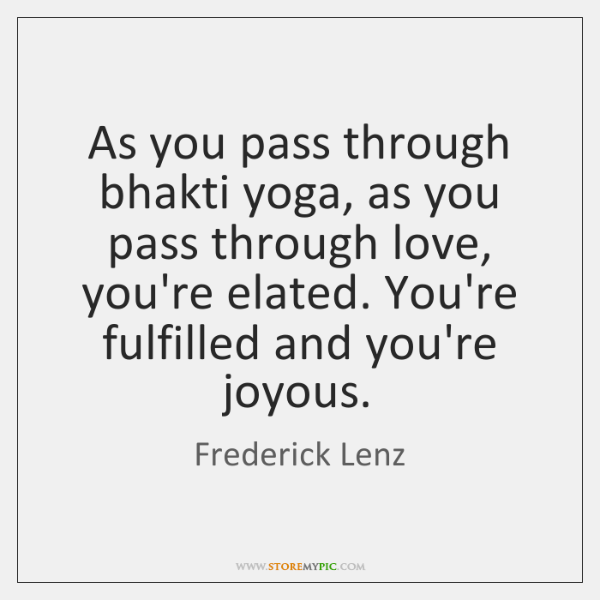 As you pass through bhakti yoga, as you pass through love, you're ...