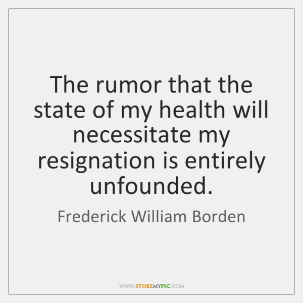 The rumor that the state of my health will necessitate my resignation ...