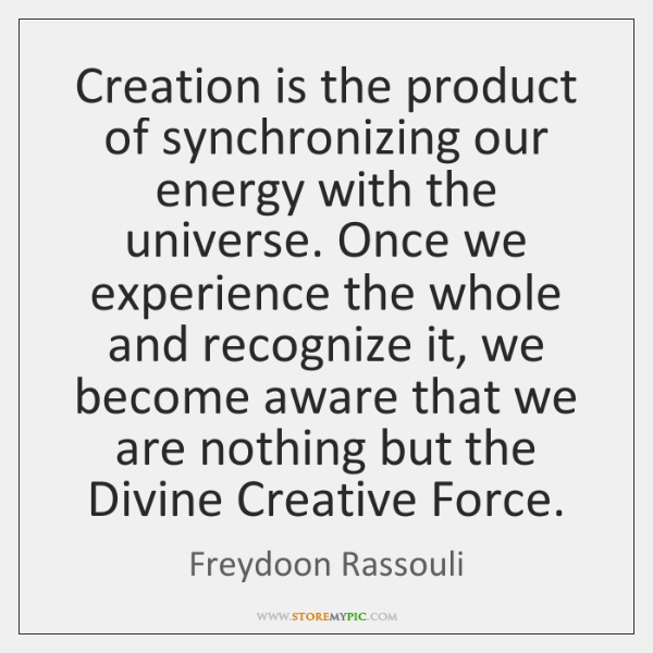 Creation is the product of synchronizing our energy with the universe. Once ...