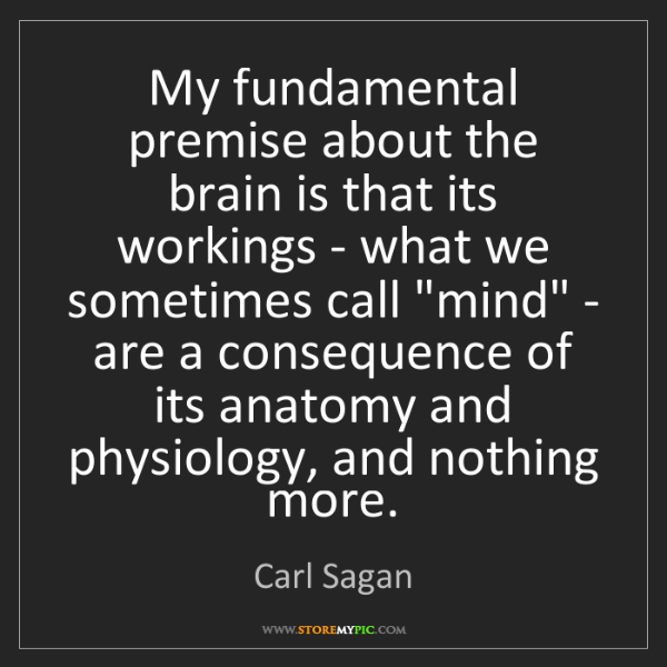 Carl Sagan: My fundamental premise about the brain is that its workings...