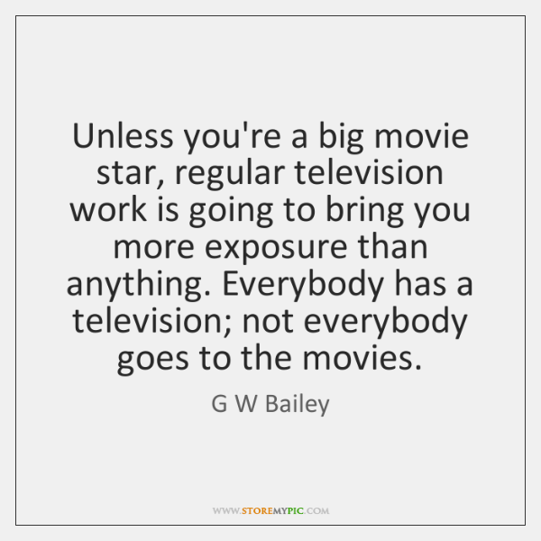 Unless you're a big movie star, regular television work is going to ...
