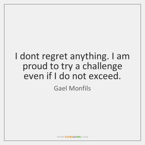 I dont regret anything. I am proud to try a challenge even ...