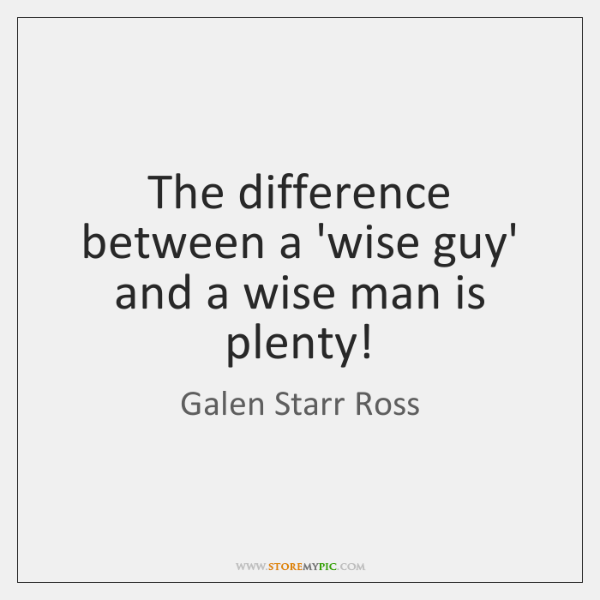 The difference between a 'wise guy' and a wise man is plenty!