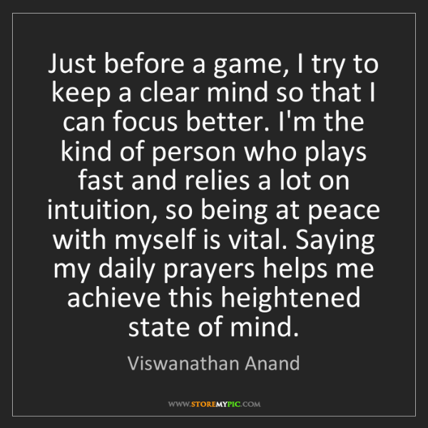 Viswanathan Anand: Just before a game, I try to keep a clear mind so that...