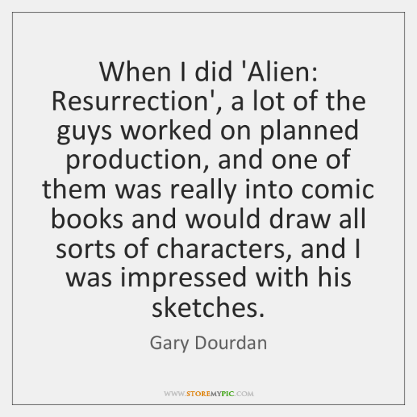 When I did 'Alien: Resurrection', a lot of the guys worked on ...