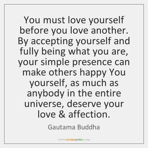 You must love yourself before you love another. By accepting yourself and ...