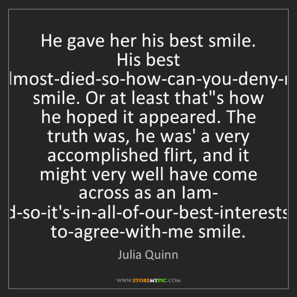Julia Quinn: He gave her his best smile. His best I-almost-died-so-how-can-you-deny-me...